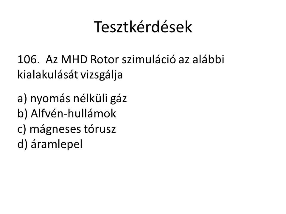 Tesztkérdések 106. Az MHD Rotor szimuláció az alábbi kialakulását vizsgálja a) nyomás nélküli gáz b) Alfvén-hullámok c) mágneses tórusz d) áramlepel