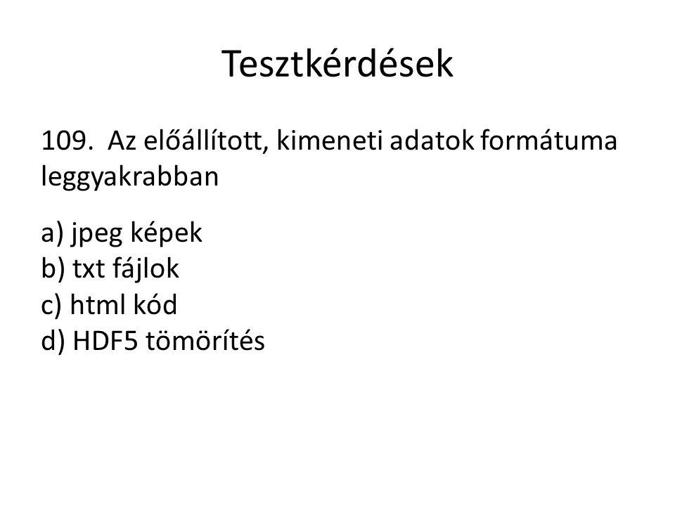 Tesztkérdések 109. Az előállított, kimeneti adatok formátuma leggyakrabban a) jpeg képek b) txt fájlok c) html kód d) HDF5 tömörítés