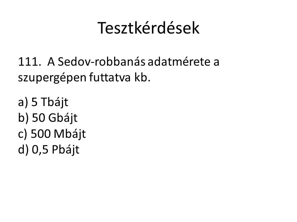 Tesztkérdések 111. A Sedov-robbanás adatmérete a szupergépen futtatva kb. a) 5 Tbájt b) 50 Gbájt c) 500 Mbájt d) 0,5 Pbájt