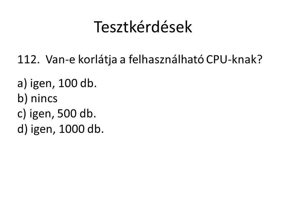 Tesztkérdések 112. Van-e korlátja a felhasználható CPU-knak? a) igen, 100 db. b) nincs c) igen, 500 db. d) igen, 1000 db.