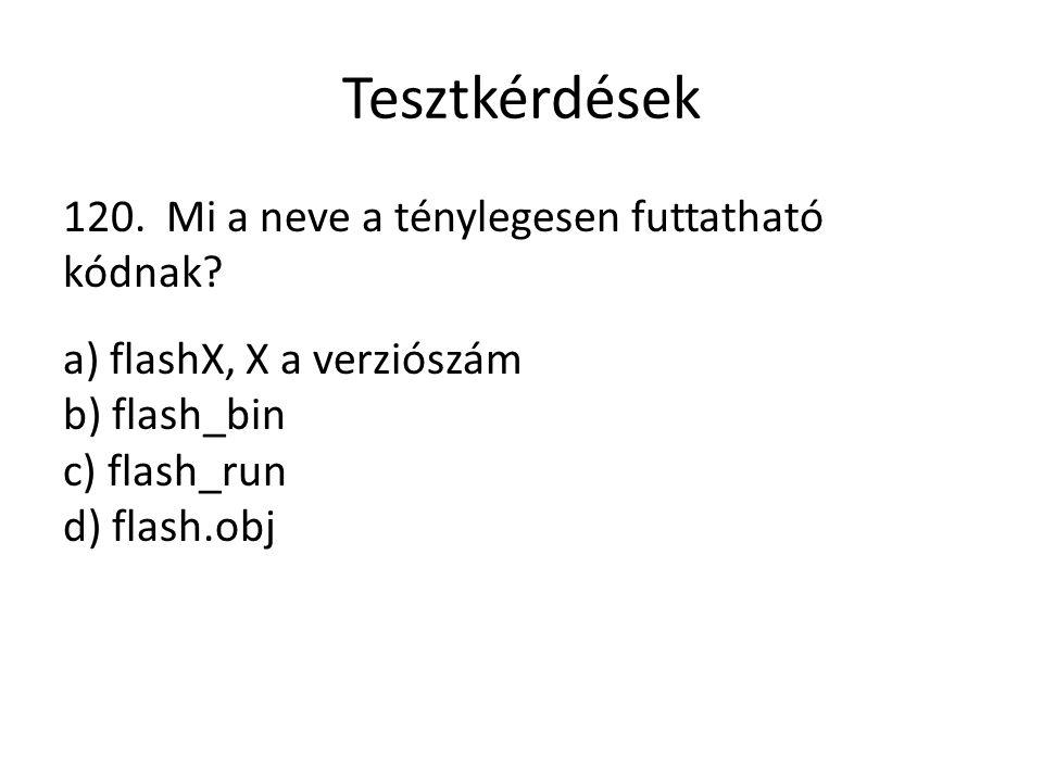Tesztkérdések 120. Mi a neve a ténylegesen futtatható kódnak? a) flashX, X a verziószám b) flash_bin c) flash_run d) flash.obj