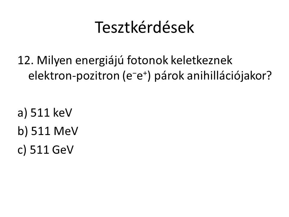 Tesztkérdések 12. Milyen energiájú fotonok keletkeznek elektron-pozitron (e − e + ) párok anihillációjakor? a) 511 keV b) 511 MeV c) 511 GeV
