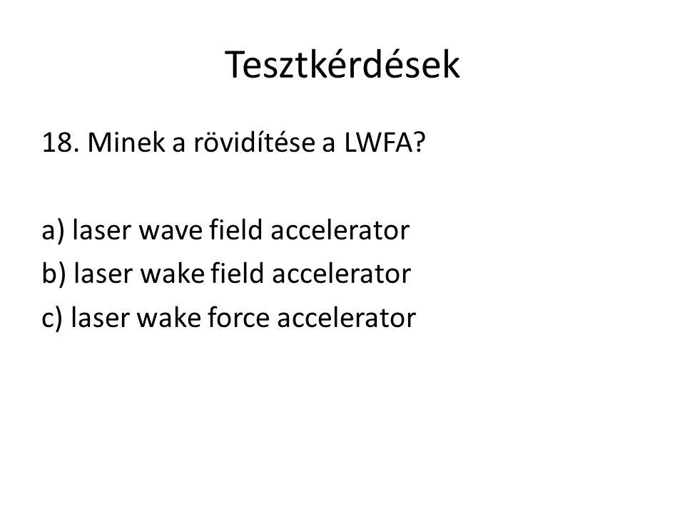 Tesztkérdések 18. Minek a rövidítése a LWFA? a) laser wave field accelerator b) laser wake field accelerator c) laser wake force accelerator