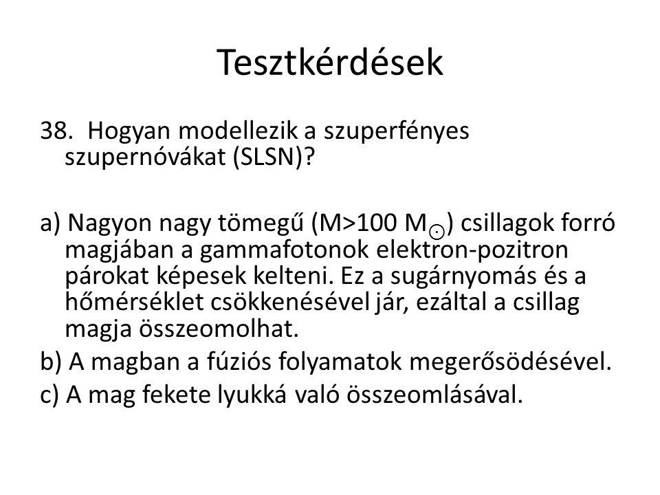 Tesztkérdések 38. Hogyan modellezik a szuperfényes szupernóvákat (SLSN)? a) Nagyon nagy tömegű (M>100 M ⊙ ) csillagok forró magjában a gammafotonok el