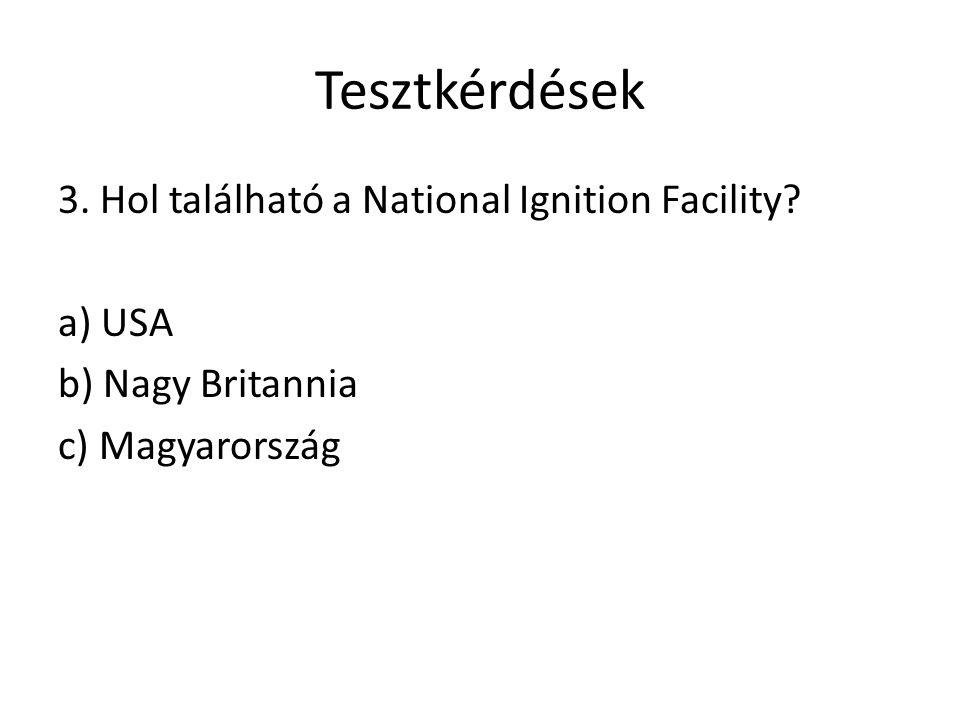 Tesztkérdések 3. Hol található a National Ignition Facility? a) USA b) Nagy Britannia c) Magyarország