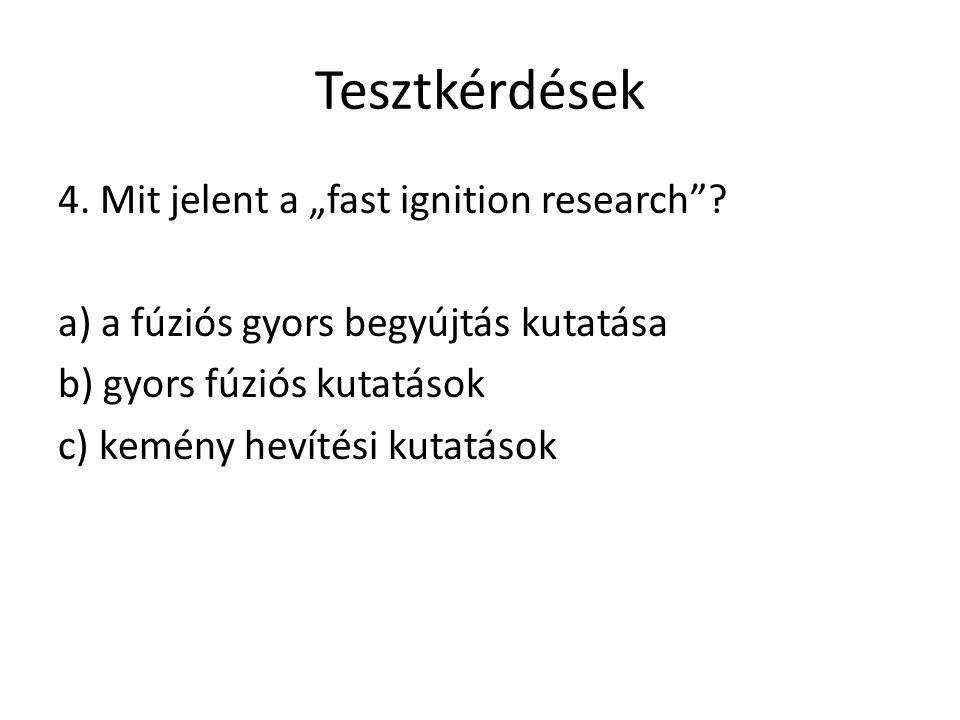 """Tesztkérdések 4. Mit jelent a """"fast ignition research""""? a) a fúziós gyors begyújtás kutatása b) gyors fúziós kutatások c) kemény hevítési kutatások"""