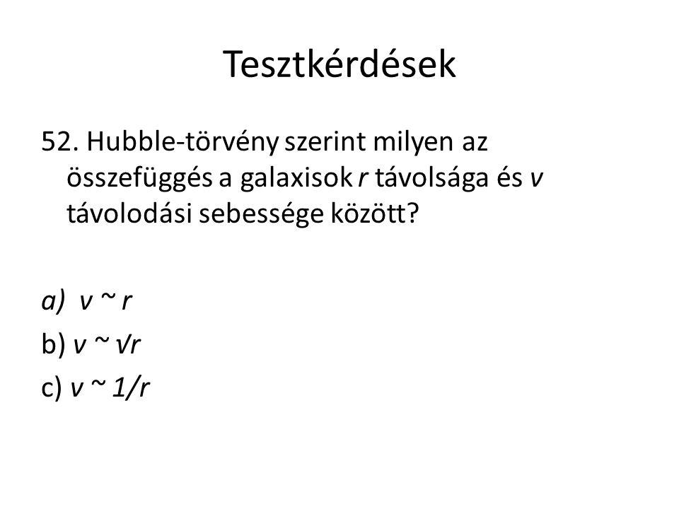 Tesztkérdések 52. Hubble-törvény szerint milyen az összefüggés a galaxisok r távolsága és v távolodási sebessége között? a)v ~ r b) v ~ √r c) v ~ 1/r