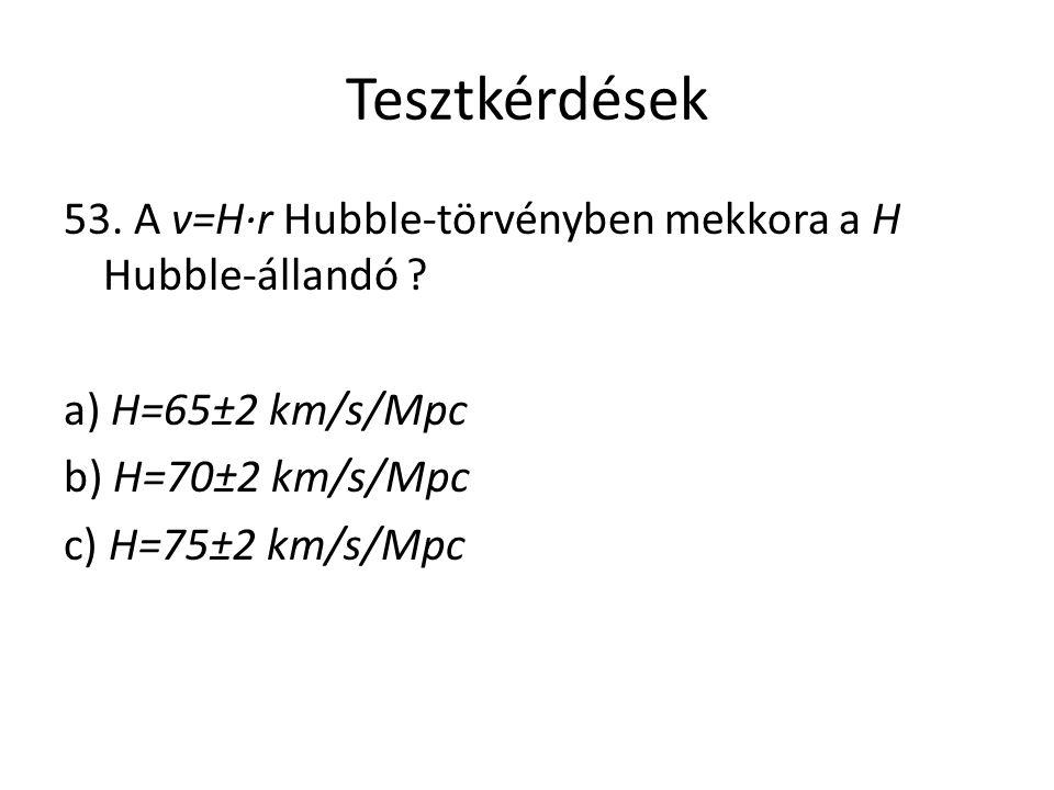 Tesztkérdések 53. A v=H·r Hubble-törvényben mekkora a H Hubble-állandó ? a) H=65±2 km/s/Mpc b) H=70±2 km/s/Mpc c) H=75±2 km/s/Mpc