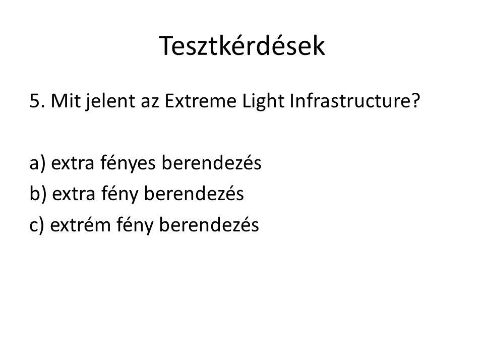Tesztkérdések 5. Mit jelent az Extreme Light Infrastructure? a) extra fényes berendezés b) extra fény berendezés c) extrém fény berendezés
