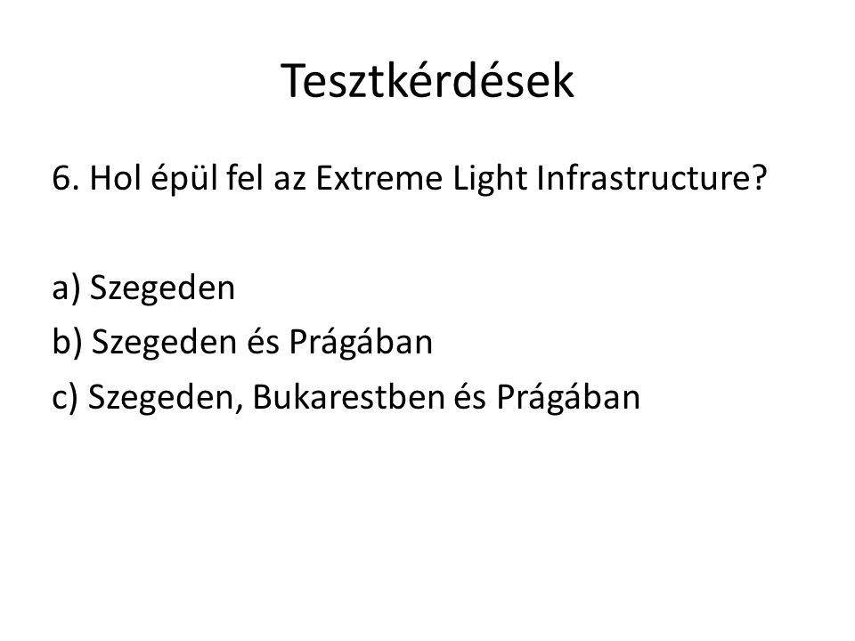 Tesztkérdések 6. Hol épül fel az Extreme Light Infrastructure? a) Szegeden b) Szegeden és Prágában c) Szegeden, Bukarestben és Prágában