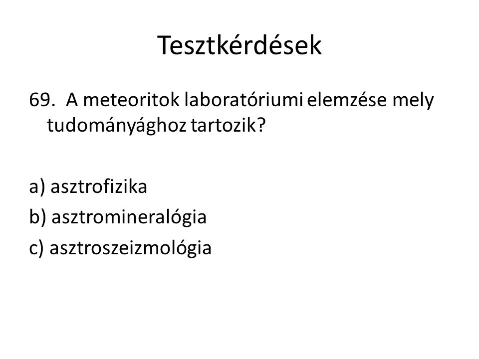 Tesztkérdések 69. A meteoritok laboratóriumi elemzése mely tudományághoz tartozik? a) asztrofizika b) asztromineralógia c) asztroszeizmológia