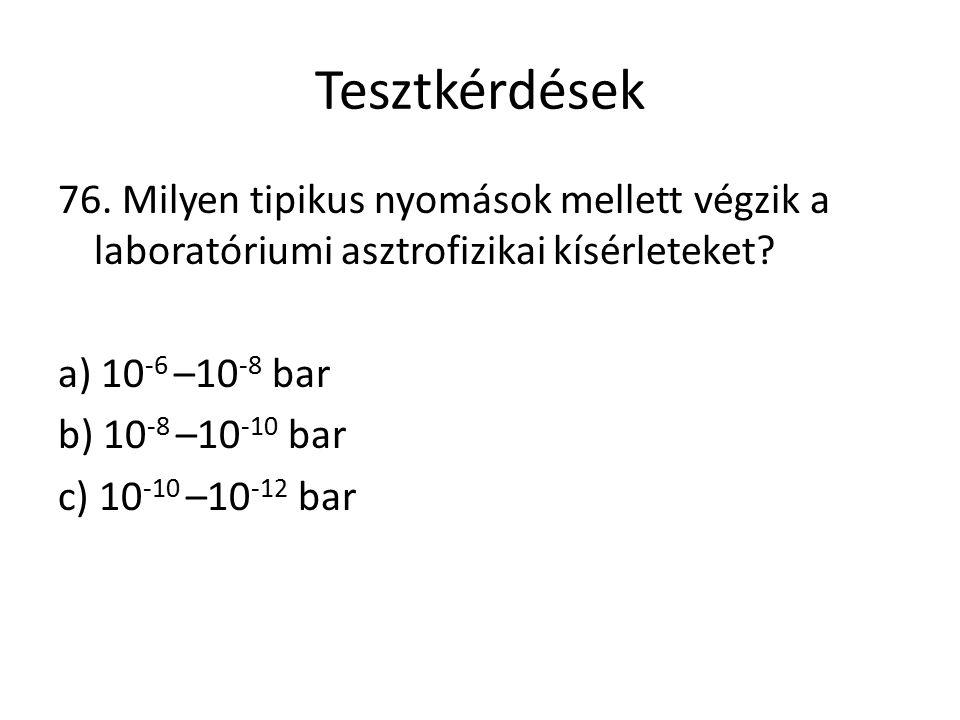 Tesztkérdések 76. Milyen tipikus nyomások mellett végzik a laboratóriumi asztrofizikai kísérleteket? a) 10 -6 –10 -8 bar b) 10 -8 –10 -10 bar c) 10 -1