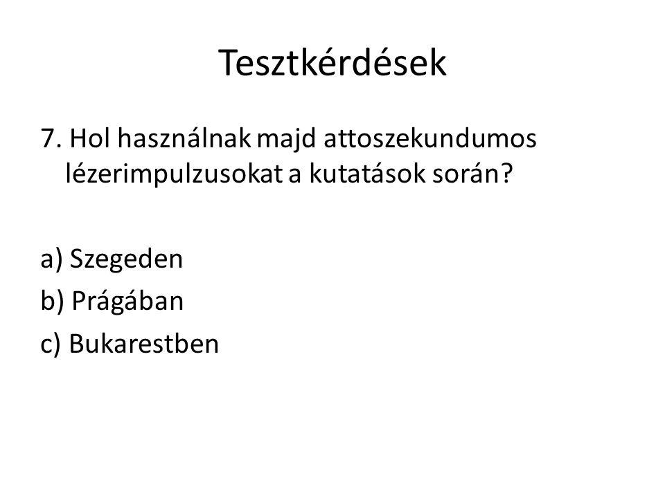 Tesztkérdések 7. Hol használnak majd attoszekundumos lézerimpulzusokat a kutatások során? a) Szegeden b) Prágában c) Bukarestben