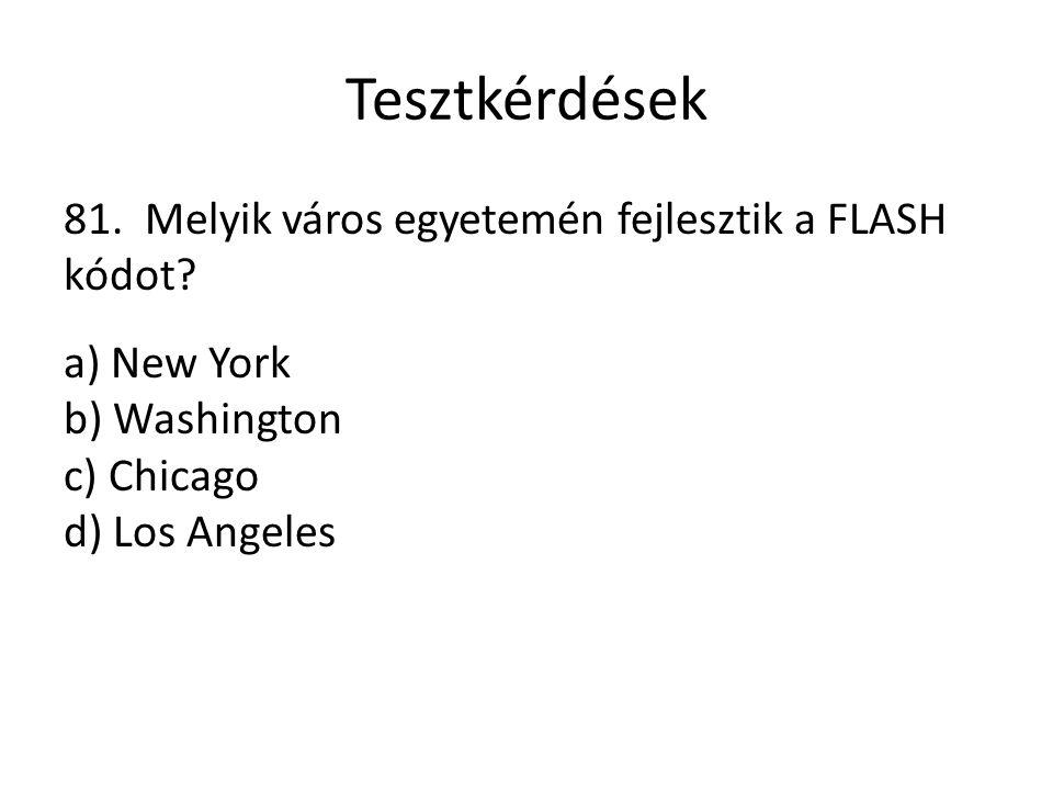 Tesztkérdések 81. Melyik város egyetemén fejlesztik a FLASH kódot? a) New York b) Washington c) Chicago d) Los Angeles