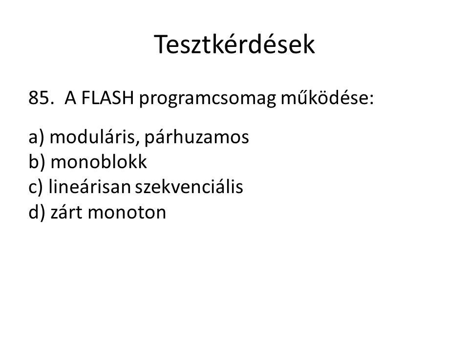 Tesztkérdések 85. A FLASH programcsomag működése: a) moduláris, párhuzamos b) monoblokk c) lineárisan szekvenciális d) zárt monoton