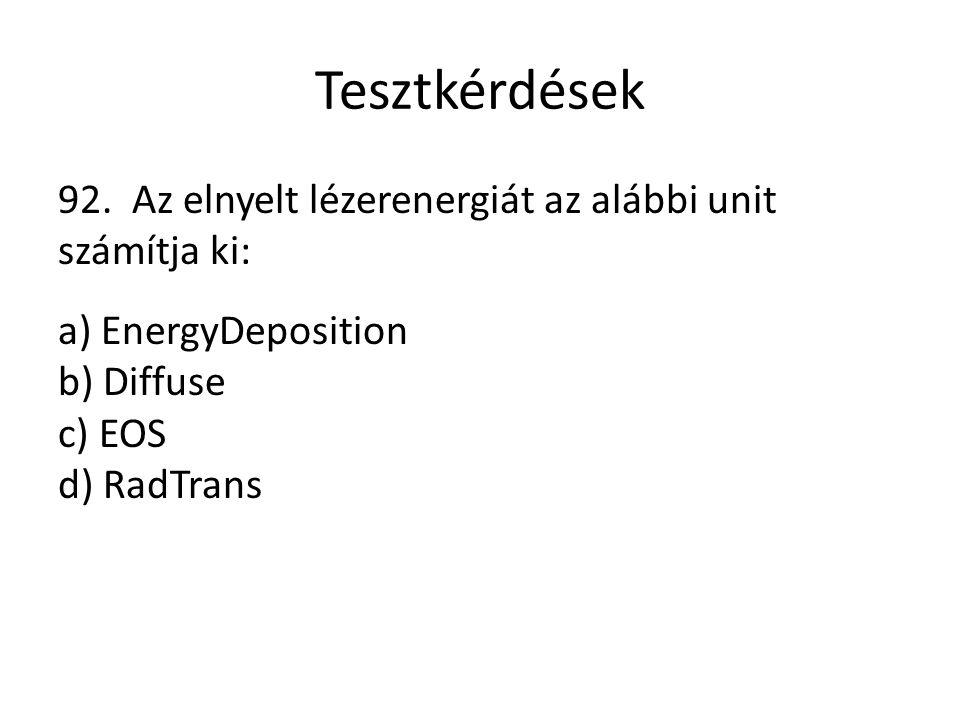 Tesztkérdések 92. Az elnyelt lézerenergiát az alábbi unit számítja ki: a) EnergyDeposition b) Diffuse c) EOS d) RadTrans