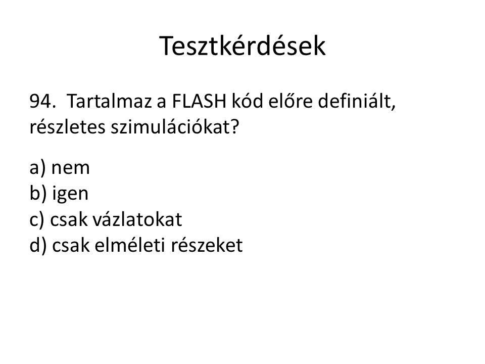 Tesztkérdések 94. Tartalmaz a FLASH kód előre definiált, részletes szimulációkat? a) nem b) igen c) csak vázlatokat d) csak elméleti részeket