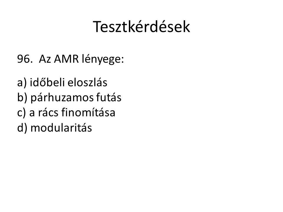 Tesztkérdések 96. Az AMR lényege: a) időbeli eloszlás b) párhuzamos futás c) a rács finomítása d) modularitás