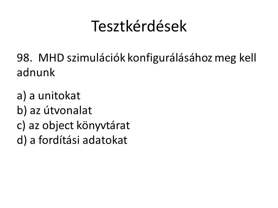 Tesztkérdések 98. MHD szimulációk konfigurálásához meg kell adnunk a) a unitokat b) az útvonalat c) az object könyvtárat d) a fordítási adatokat