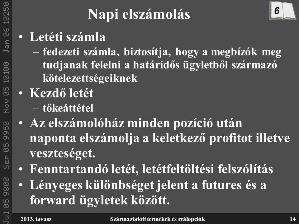 2013. tavaszSzármaztatott termékek és reálopciók14 Napi elszámolás Letéti számla –fedezeti számla, biztosítja, hogy a megbízók meg tudjanak felelni a