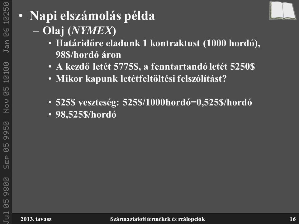 2013. tavaszSzármaztatott termékek és reálopciók16 Napi elszámolás példa –Olaj (NYMEX) Határidőre eladunk 1 kontraktust (1000 hordó), 98$/hordó áron A