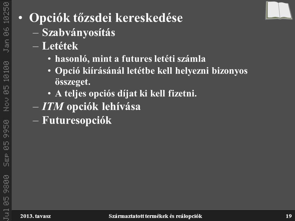 2013. tavaszSzármaztatott termékek és reálopciók19 Opciók tőzsdei kereskedése –Szabványosítás –Letétek hasonló, mint a futures letéti számla Opció kií