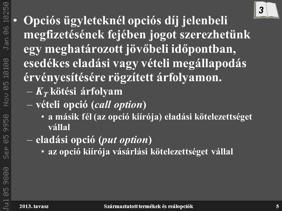 2013. tavaszSzármaztatott termékek és reálopciók5 Opciós ügyleteknél opciós díj jelenbeli megfizetésének fejében jogot szerezhetünk egy meghatározott