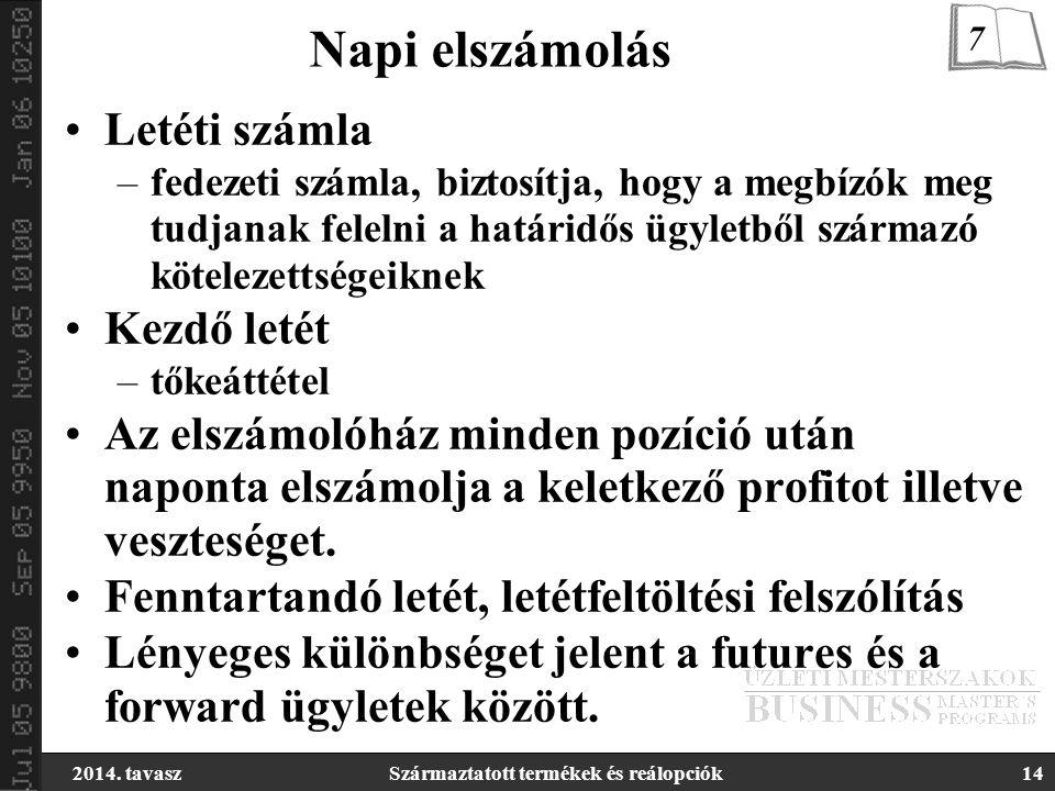 2014. tavaszSzármaztatott termékek és reálopciók14 Napi elszámolás Letéti számla –fedezeti számla, biztosítja, hogy a megbízók meg tudjanak felelni a