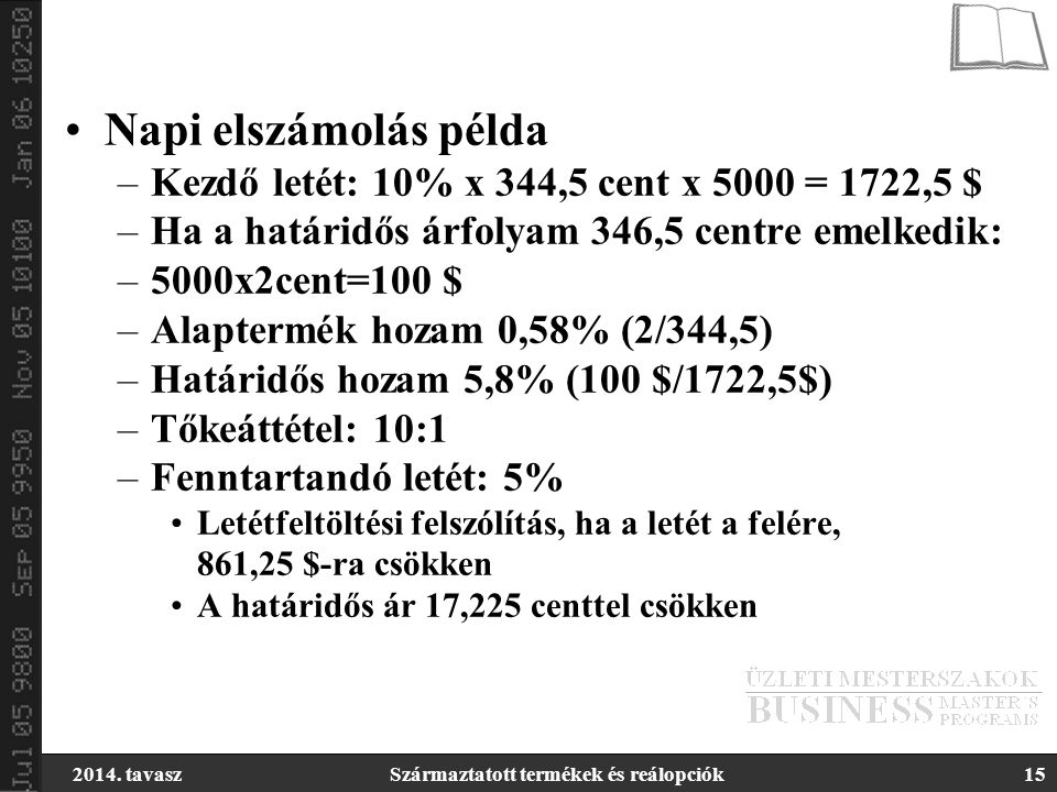 2014. tavaszSzármaztatott termékek és reálopciók15 Napi elszámolás példa –Kezdő letét: 10% x 344,5 cent x 5000 = 1722,5 $ –Ha a határidős árfolyam 346