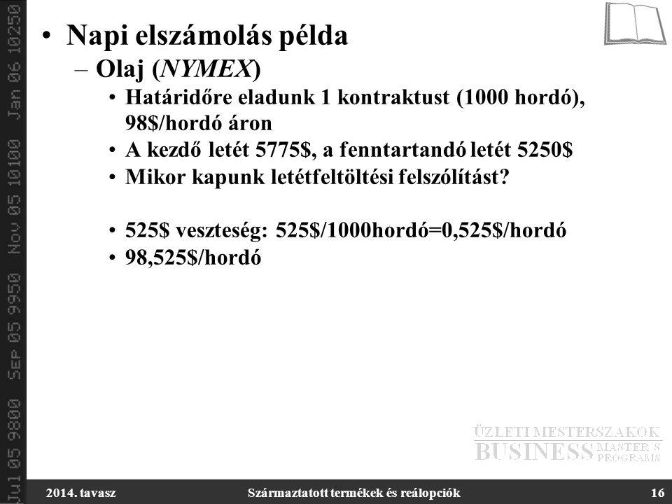 2014. tavaszSzármaztatott termékek és reálopciók16 Napi elszámolás példa –Olaj (NYMEX) Határidőre eladunk 1 kontraktust (1000 hordó), 98$/hordó áron A