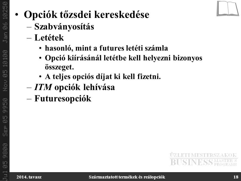 2014. tavaszSzármaztatott termékek és reálopciók18 Opciók tőzsdei kereskedése –Szabványosítás –Letétek hasonló, mint a futures letéti számla Opció kií