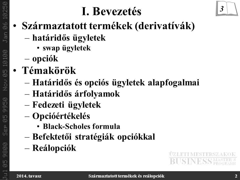 2014. tavaszSzármaztatott termékek és reálopciók2 I. Bevezetés Származtatott termékek (derivatívák) –határidős ügyletek swap ügyletek –opciók Témakörö