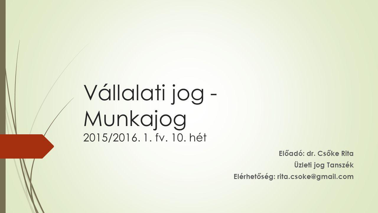 Vállalati jog - Munkajog 2015/2016. 1. fv. 10. hét Előadó: dr.