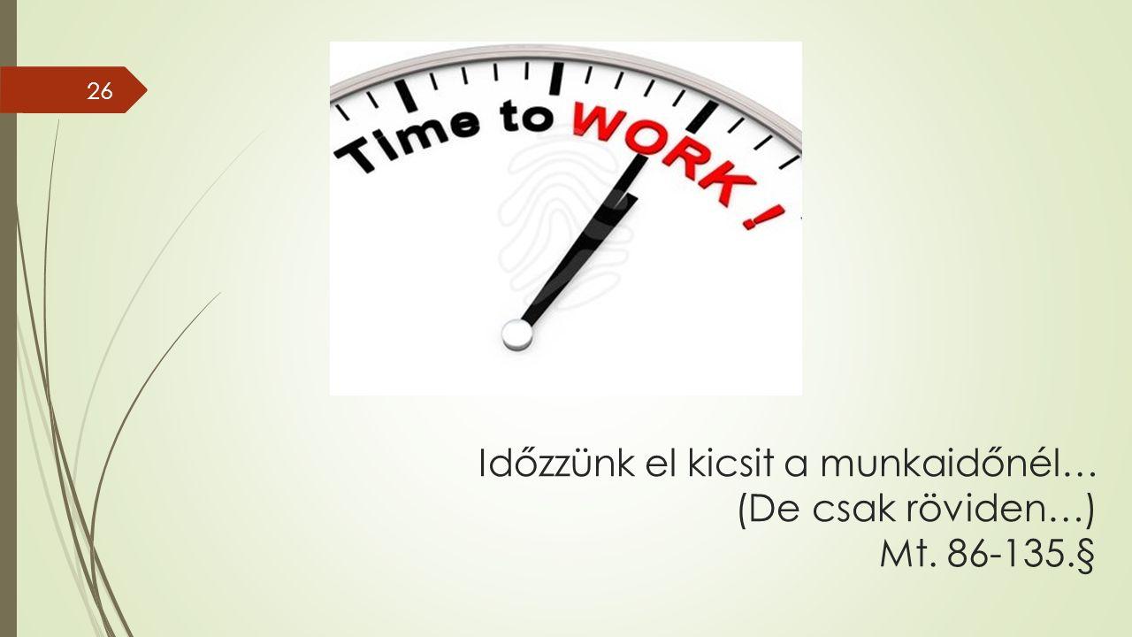 Időzzünk el kicsit a munkaidőnél… (De csak röviden…) Mt. 86-135.§ 26