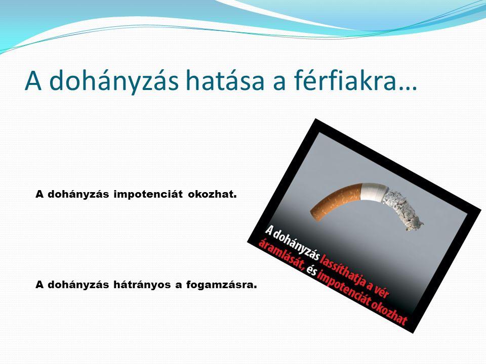 A dohányzás hatása a férfiakra… A dohányzás impotenciát okozhat. A dohányzás hátrányos a fogamzásra.