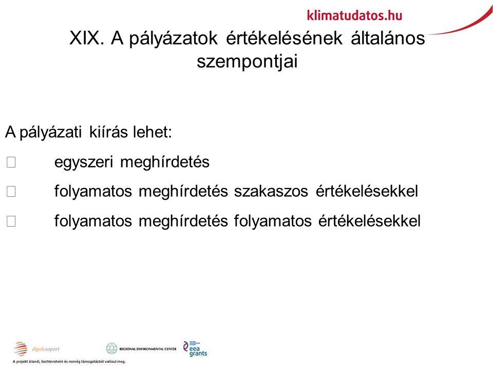 XIX. A pályázatok értékelésének általános szempontjai A pályázati kiírás lehet:  egyszeri meghírdetés  folyamatos meghírdetés szakaszos értékelésekk