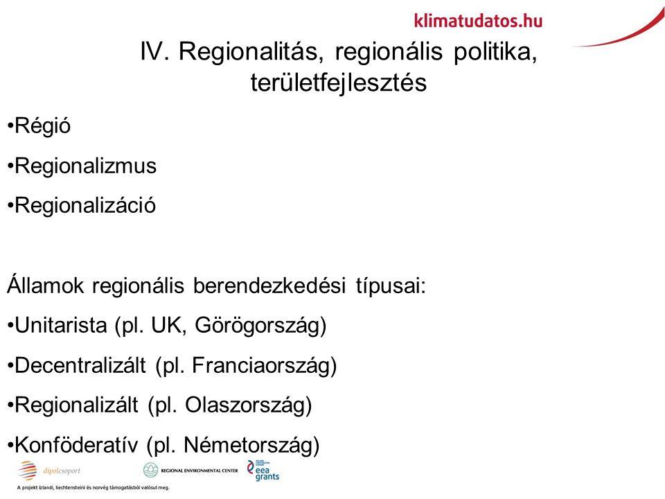 IV. Regionalitás, regionális politika, területfejlesztés Régió Regionalizmus Regionalizáció Államok regionális berendezkedési típusai: Unitarista (pl.
