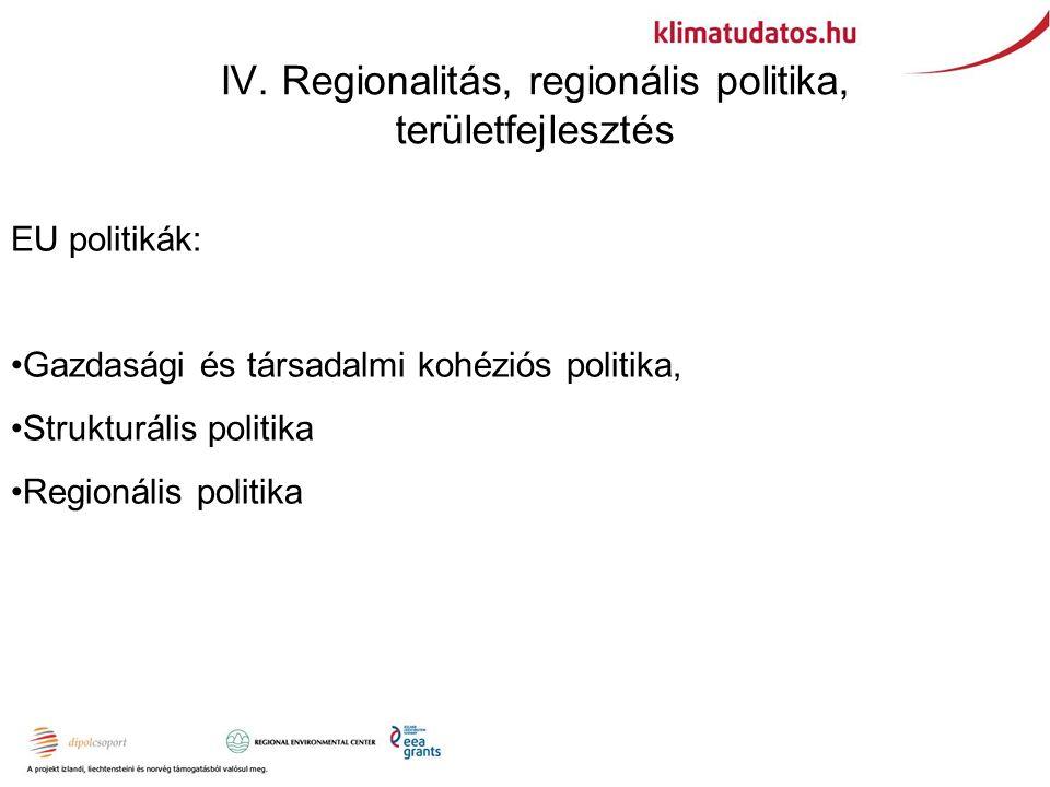 IV. Regionalitás, regionális politika, területfejlesztés EU politikák: Gazdasági és társadalmi kohéziós politika, Strukturális politika Regionális pol