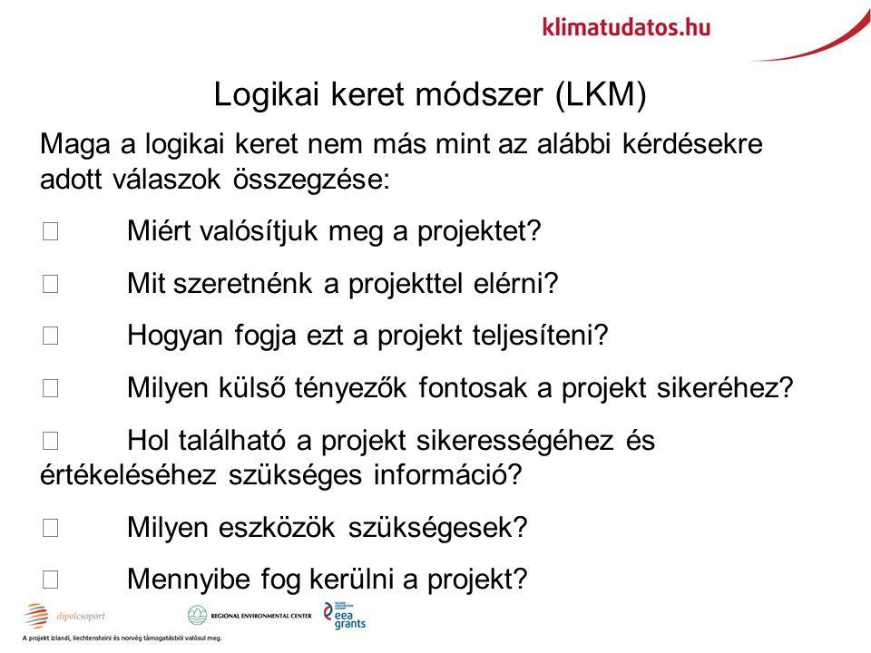 Logikai keret módszer (LKM) Maga a logikai keret nem más mint az alábbi kérdésekre adott válaszok összegzése:  Miért valósítjuk meg a projektet.