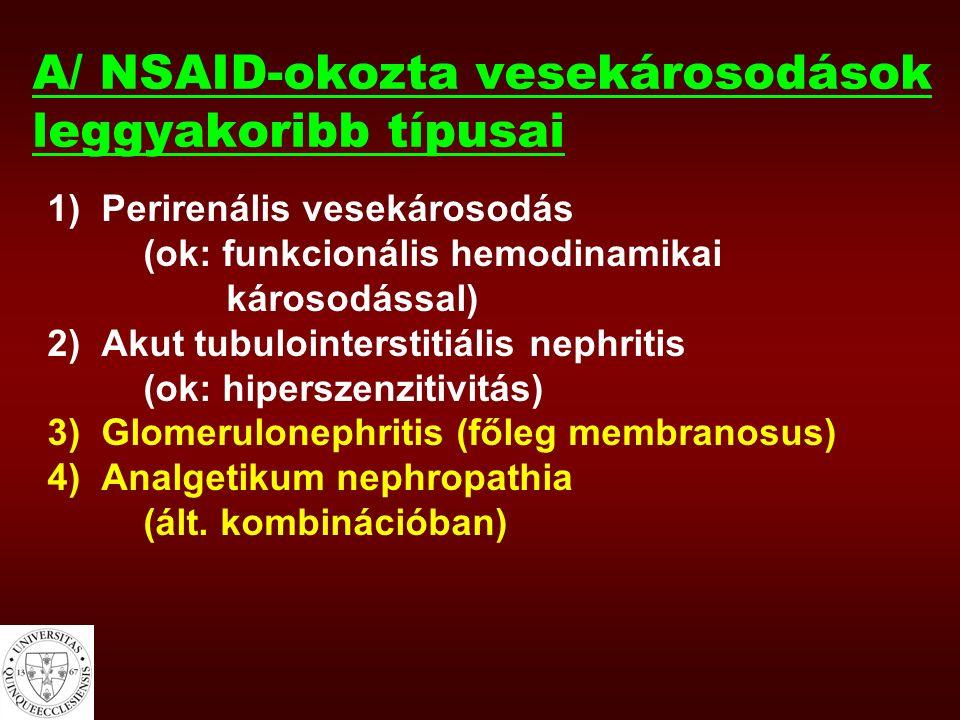 A/ NSAID-okozta vesekárosodások leggyakoribb típusai 1)Perirenális vesekárosodás (ok: funkcionális hemodinamikai károsodással) 2)Akut tubulointerstitiális nephritis (ok: hiperszenzitivitás) 3)Glomerulonephritis (főleg membranosus) 4)Analgetikum nephropathia (ált.
