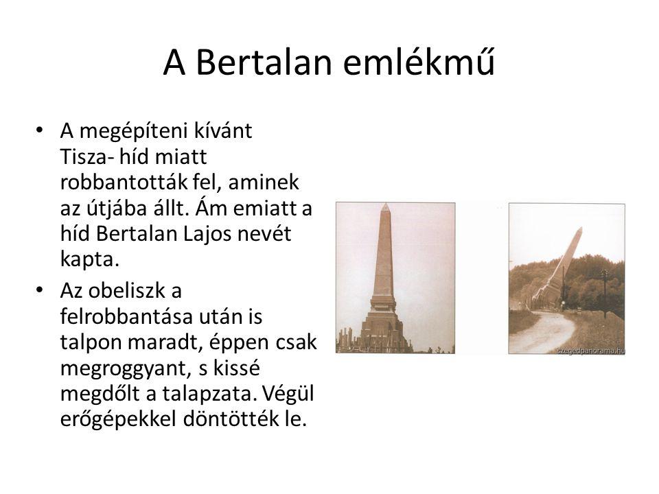 A Bertalan emlékmű A megépíteni kívánt Tisza- híd miatt robbantották fel, aminek az útjába állt.