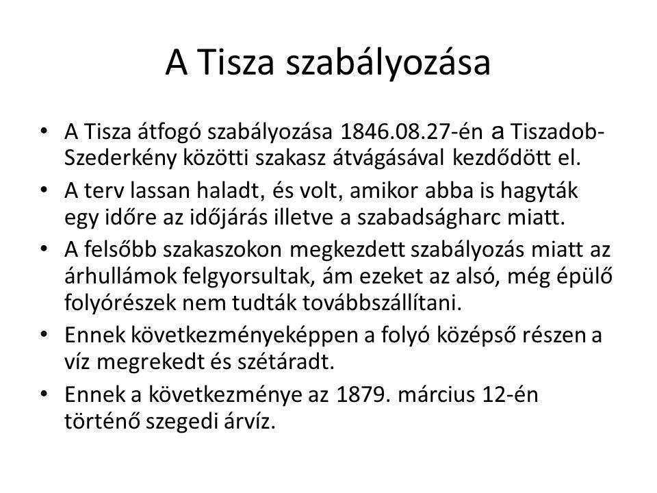A Tisza szabályozása A Tisza átfogó szabályozása 1846.08.27-én a Tiszadob- Szederkény közötti szakasz átvágásával kezdődött el.