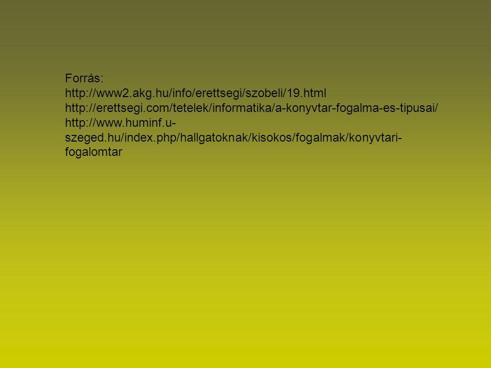 Forrás: http://www2.akg.hu/info/erettsegi/szobeli/19.html http://erettsegi.com/tetelek/informatika/a-konyvtar-fogalma-es-tipusai/ http://www.huminf.u- szeged.hu/index.php/hallgatoknak/kisokos/fogalmak/konyvtari- fogalomtar