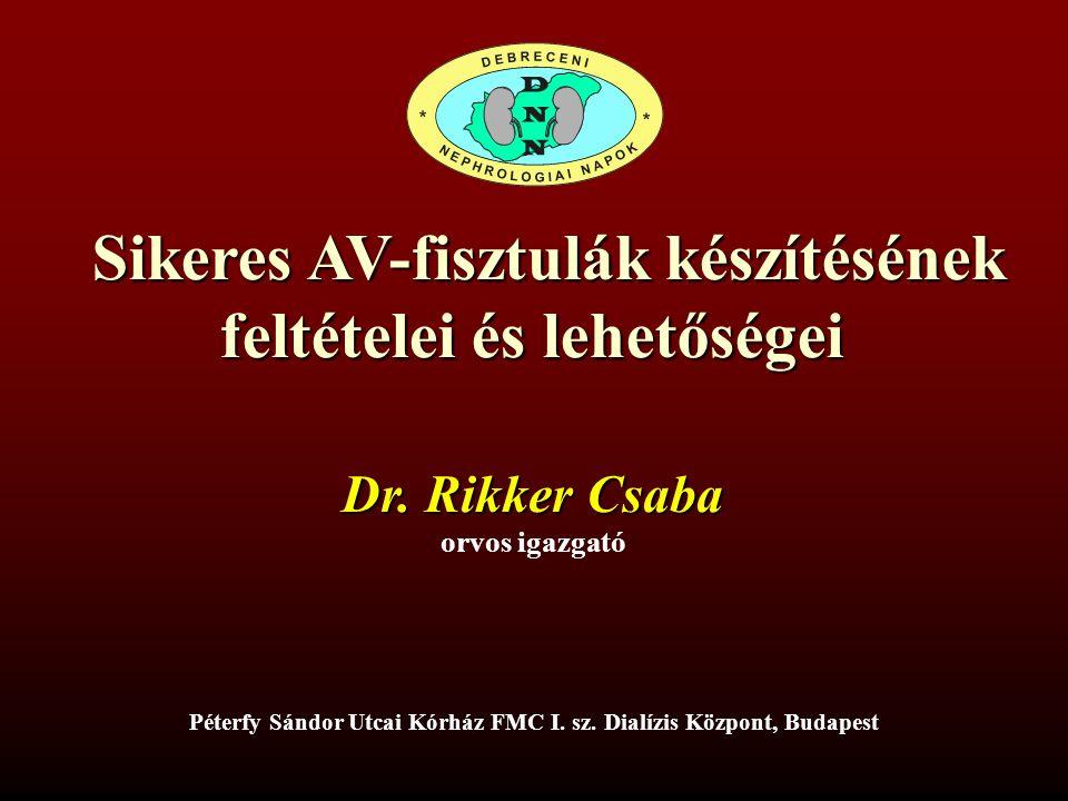 Sikeres AV-fisztulák készítésének feltételei és lehetőségei Sikeres AV-fisztulák készítésének feltételei és lehetőségei Dr. Rikker Csaba orvos igazgat
