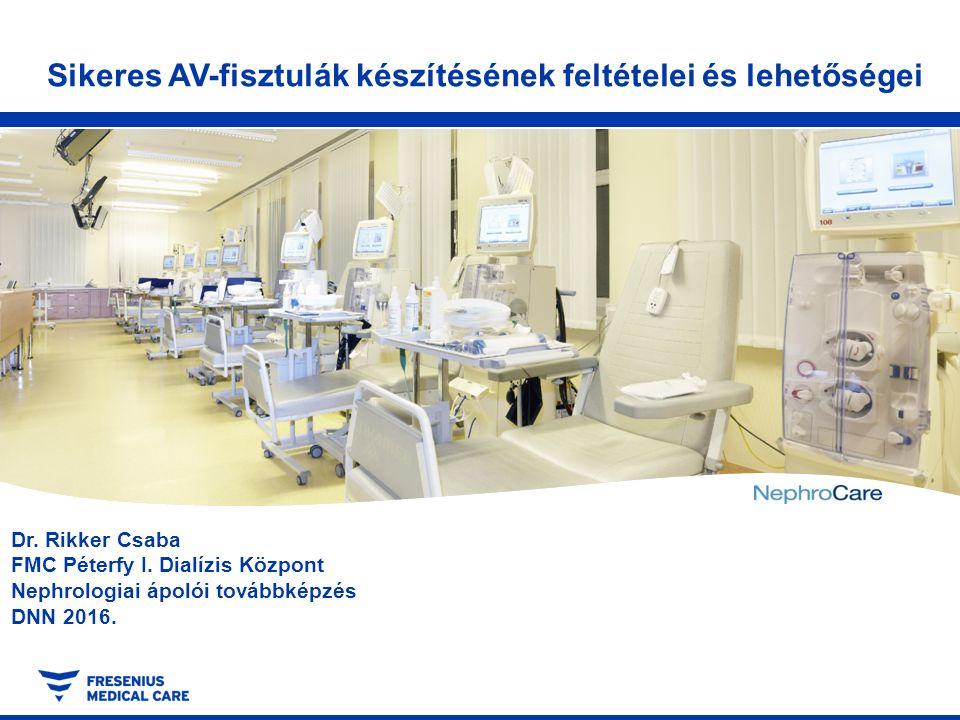 Dr. Rikker Csaba FMC Péterfy I. Dialízis Központ Nephrologiai ápolói továbbképzés DNN 2016. Sikeres AV-fisztulák készítésének feltételei és lehetősége