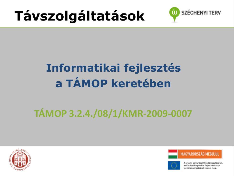 Távszolgáltatások Informatikai fejlesztés a TÁMOP keretében TÁMOP 3.2.4./08/1/KMR-2009-0007