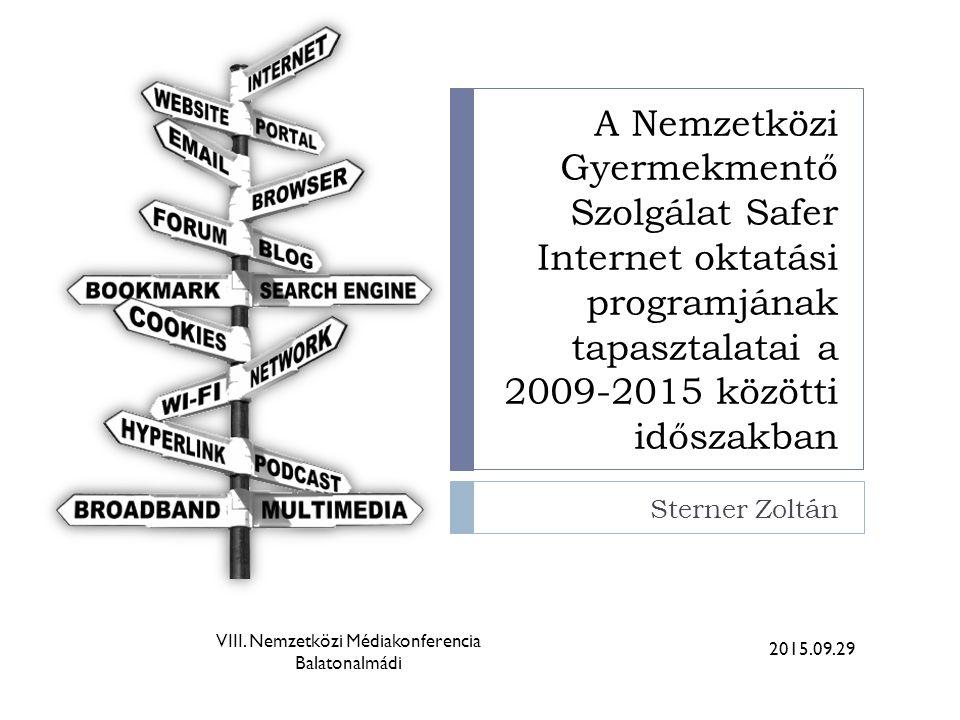A Nemzetközi Gyermekmentő Szolgálat Safer Internet oktatási programjának tapasztalatai a 2009-2015 közötti időszakban Sterner Zoltán 2015.09.29 VIII.