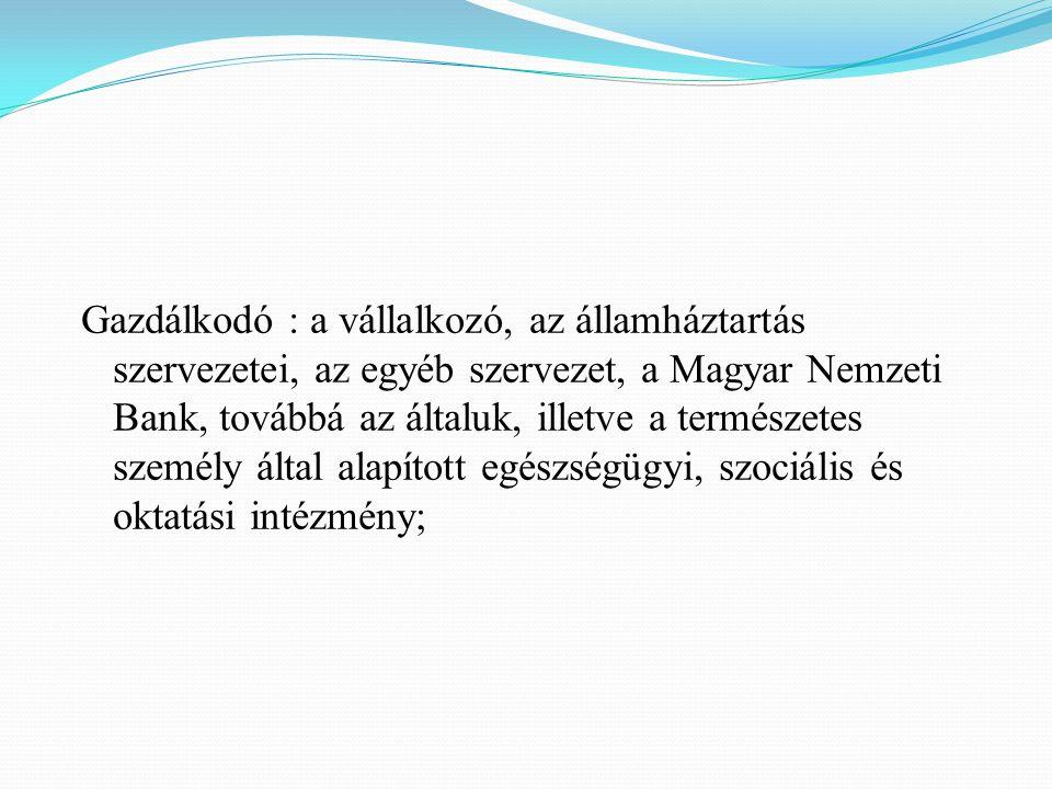 Gazdálkodó : a vállalkozó, az államháztartás szervezetei, az egyéb szervezet, a Magyar Nemzeti Bank, továbbá az általuk, illetve a természetes személy által alapított egészségügyi, szociális és oktatási intézmény;