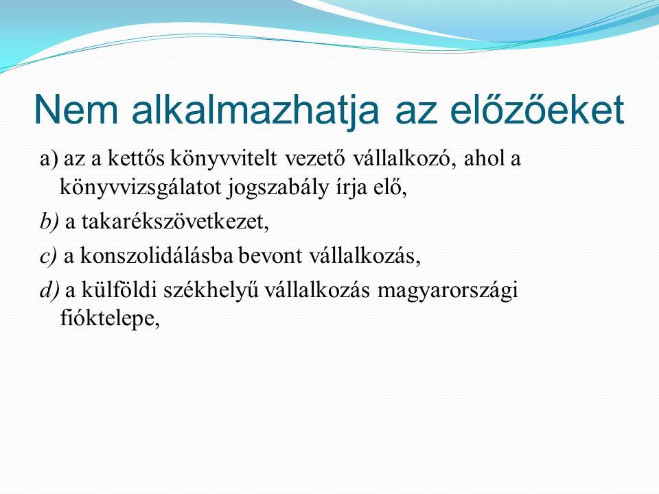 Nem alkalmazhatja az előzőeket a) az a kettős könyvvitelt vezető vállalkozó, ahol a könyvvizsgálatot jogszabály írja elő, b) a takarékszövetkezet, c) a konszolidálásba bevont vállalkozás, d) a külföldi székhelyű vállalkozás magyarországi fióktelepe,