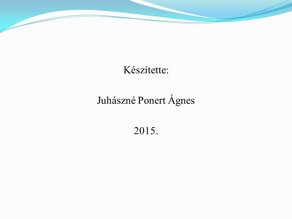 Készítette: Juhászné Ponert Ágnes 2015.